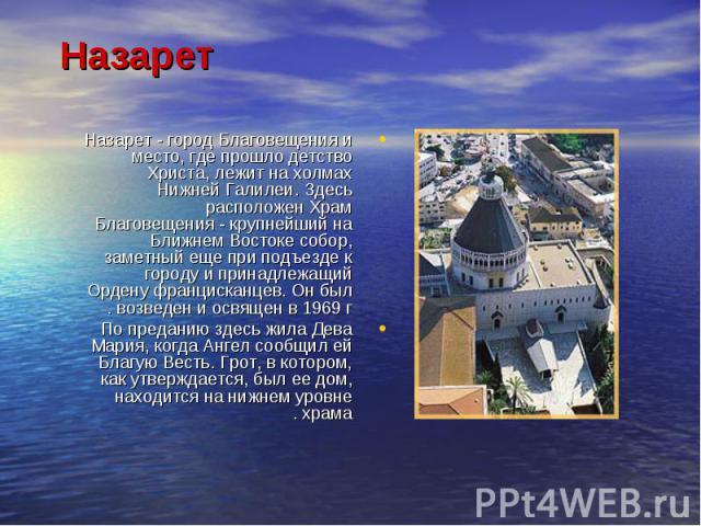 Назарет - город Благовещения и место, где прошло детство Христа, лежит на холмах Нижней Галилеи. Здесь расположен Храм Благовещения - крупнейший на Ближнем Востоке собор, заметный еще при подъезде к городу и принадлежащий Ордену францисканцев. Он бы…