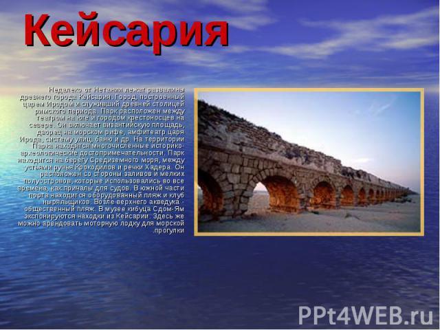 Недалеко от Нетании лежат развалины древнего города Кейсария. Город, построенный царем Иродом и служивший древней столицей римского периода. Парк расположен между театром на юге и городом крестоносцев на севере. Он включает византийскую площадь, дво…