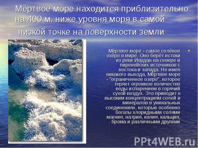 """Мёртвое море - самое солёное озёро в мире. Оно берёт истоки из реки Иордан на севере и пиренейских источников с востока и запада. Не имея никакого выхода, Мёртвое море - """"ограниченное озеро"""", которое теряет огромное количество воды испарен…"""