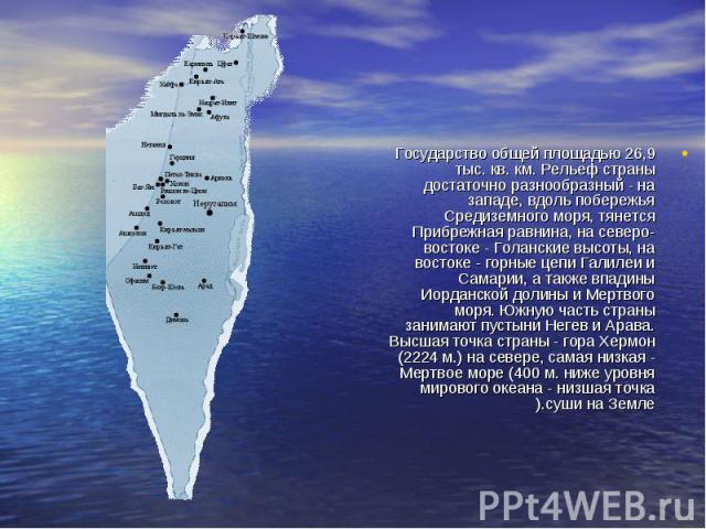 Государство общей площадью 26,9 тыс. кв. км. Рельеф страны достаточно разнообразный - на западе, вдоль побережья Средиземного моря, тянется Прибрежная равнина, на северо-востоке - Голанские высоты, на востоке - горные цепи Галилеи и Самарии, а также…