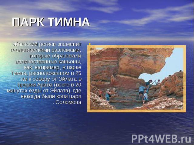 Эйлатский регион знаменит геологическими разломами, которые образовали величественные каньоны, как, например, в парке Тимна, расположенном в 25 км к северу от Эйлата в прерии Арава (всего в 20 минутах езды от Эйлата), где некогда были копи царя Соло…