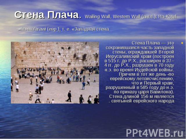 Стена Плача — это сохранившаяся часть западной стены, ограждавшей Второй Иерусалимский храм (построен в 515 г. до Р.Х., расширен в 37–4 гг. до Р.Х., разрушен в 70 году н.э. во время Иудейской войны. Причем в тот же день -по еврейскому летоисчислению…