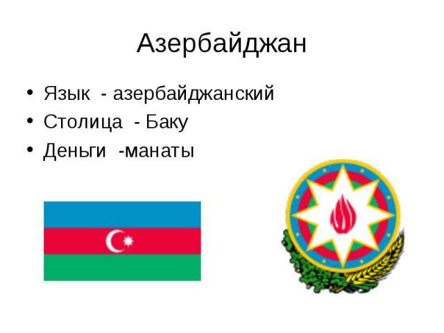 Язык - азербайджанский Язык - азербайджанский Столица - Баку Деньги -манаты