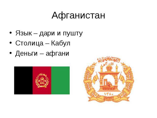 Язык – дари и пушту Язык – дари и пушту Столица – Кабул Деньги – афгани