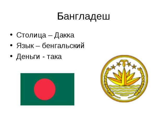 Столица – Дакка Столица – Дакка Язык – бенгальский Деньги - така