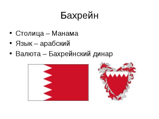 Столица – Манама Столица – Манама Язык – арабский Валюта – Бахрейнский динар