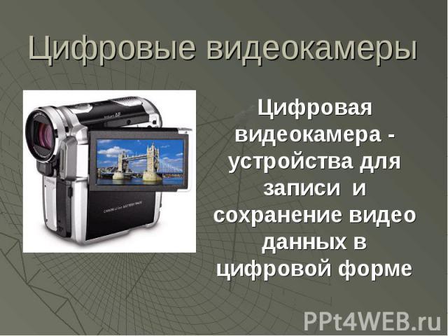 Цифровые видеокамеры Цифровая видеокамера - устройства для записи и сохранение видео данных в цифровой форме