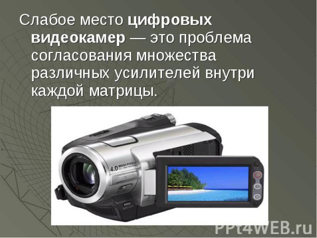 Слабое место цифровых видеокамер — это проблема согласования множества различных усилителей внутри каждой матрицы. Слабое место цифровых видеокамер — это проблема согласования множества различных усилителей внутри каждой матрицы.