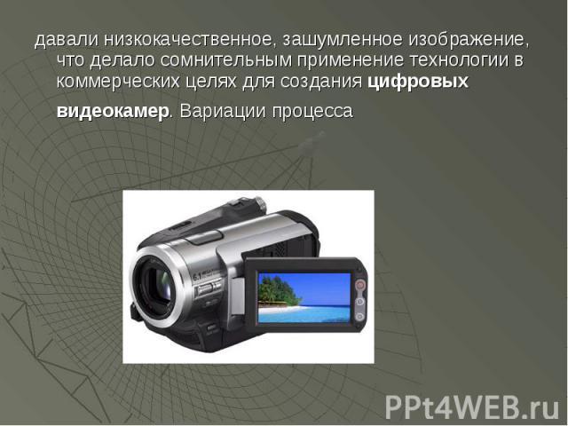 давали низкокачественное, зашумленное изображение, что делало сомнительным применение технологии в коммерческих целях для создания цифровых видеокамер. Вариации процесса давали низкокачественное, зашумленное изображение, что делало сомнительным прим…