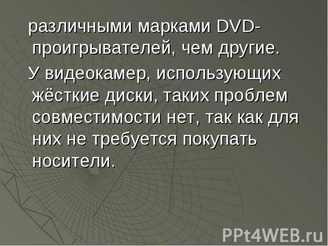 различными марками DVD-проигрывателей, чем другие. различными марками DVD-проигрывателей, чем другие. У видеокамер, использующих жёсткие диски, таких проблем совместимости нет, так как для них не требуется покупать носители.
