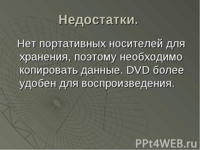 Недостатки. Нет портативных носителей для хранения, поэтому необходимо копировать данные. DVD более удобен для воспроизведения.