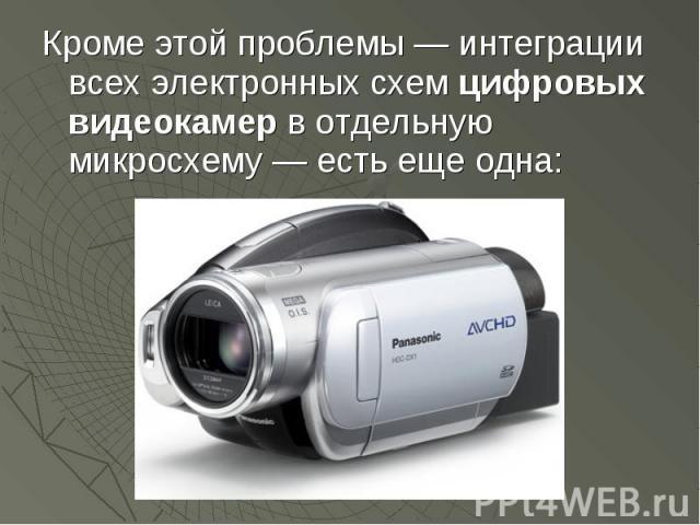 Кроме этой проблемы — интеграции всех электронных схем цифровых видеокамер в отдельную микросхему — есть еще одна: Кроме этой проблемы — интеграции всех электронных схем цифровых видеокамер в отдельную микросхему — есть еще одна: