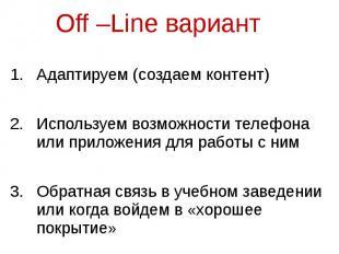 Off –Line вариант Адаптируем (создаем контент) Используем возможности телефона и