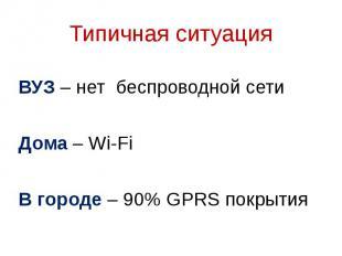Типичная ситуация ВУЗ – нет беспроводной сети Дома – Wi-Fi В городе – 90% GPRS п