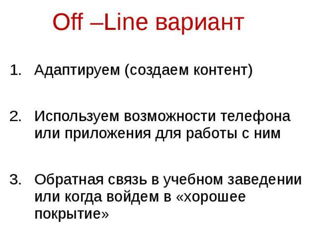 Off –Line вариант Адаптируем (создаем контент) Используем возможности телефона или приложения для работы с ним Обратная связь в учебном заведении или когда войдем в «хорошее покрытие»
