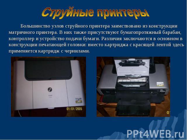 Большинство узлов струйного принтера заимствовано из конструкции матричного принтера. В них также присутствуют бумагопротяжный барабан, контроллер и устройство подачи бумаги. Различия заключаются в основном в конструкции печатающей головки: вместо к…
