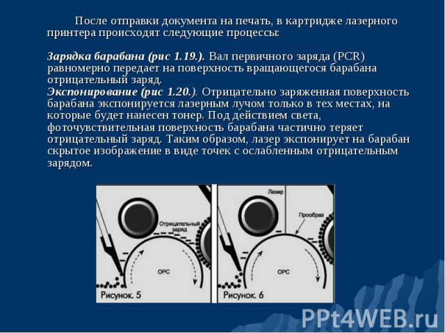 После отправки документа на печать, в картридже лазерного принтера происходят следующие процессы: Зарядка барабана (рис 1.19.). Вал первичного заряда (PCR) равномерно передает на поверхность вращающегося барабана отрицательный заряд. Экспонирование …