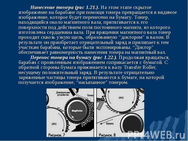 Нанесение тонера (рис 1.21.). На этом этапе скрытое изображение на барабане при помощи тонера превращается в видимое изображение, которое будет перенесено на бумагу. Тонер, находящийся около магнитного вала, притягивается к его поверхности под дейст…