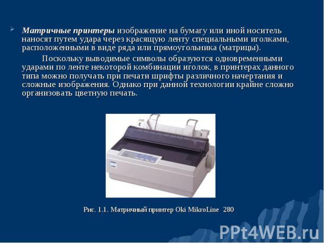 Матричные принтеры изображение на бумагу или иной носитель наносят путем удара через красящую ленту специальными иголками, расположенными в виде ряда или прямоугольника (матрицы). Матричные принтеры изображение на бумагу или иной носитель наносят пу…
