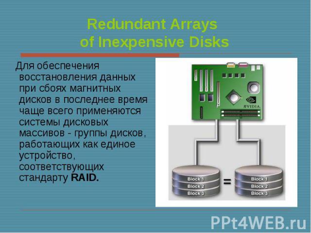 Для обеспечения восстановления данных при сбоях магнитных дисков в последнее время чаще всего применяются системы дисковых массивов - группы дисков, работающих как единое устройство, соответствующих стандарту RAID. Для обеспечения восстановления дан…