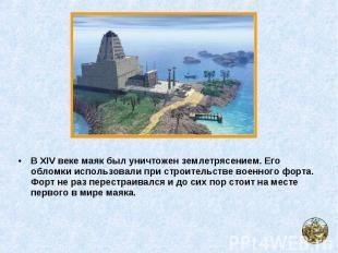 В XIV веке маяк был уничтожен землетрясением. Его обломки использовали при строи