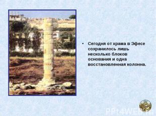 Сегодня от храма в Эфесе сохранилось лишь несколько блоков основания и одна восс
