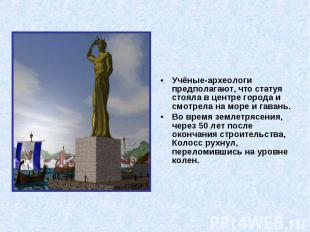 Учёные-археологи предполагают, что статуя стояла в центре города и смотрела на м