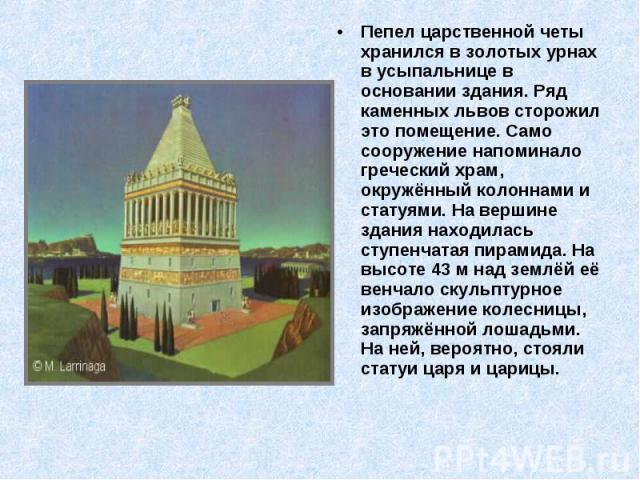 Пепел царственной четы хранился в золотых урнах в усыпальнице в основании здания. Ряд каменных львов сторожил это помещение. Само сооружение напоминало греческий храм, окружённый колоннами и статуями. На вершине здания находилась ступенчатая пирамид…