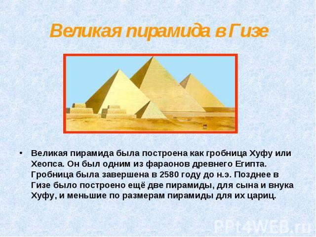 Великая пирамида была построена как гробница Хуфу или Хеопса. Он был одним из фараонов древнего Египта. Гробница была завершена в 2580 году до н.э. Позднее в Гизе было построено ещё две пирамиды, для сына и внука Хуфу, и меньшие по размерам пирамиды…
