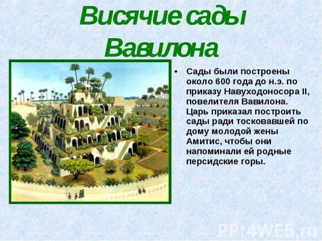 Сады были построены около 600 года до н.э. по приказу Навуходоносора II, повелителя Вавилона. Царь приказал построить сады ради тосковавшей по дому молодой жены Амитис, чтобы они напоминали ей родные персидские горы. Сады были построены около 600 го…