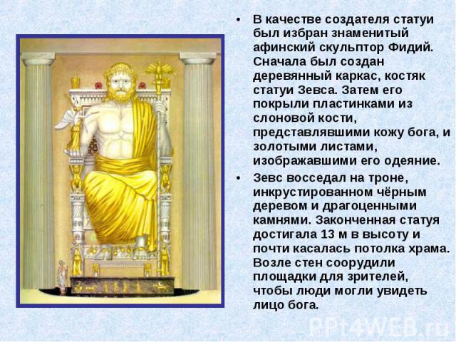 В качестве создателя статуи был избран знаменитый афинский скульптор Фидий. Сначала был создан деревянный каркас, костяк статуи Зевса. Затем его покрыли пластинками из слоновой кости, представлявшими кожу бога, и золотыми листами, изображавшими его …