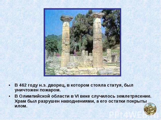 В 462 году н.э. дворец, в котором стояла статуя, был уничтожен пожаром. В 462 году н.э. дворец, в котором стояла статуя, был уничтожен пожаром. В Олимпийской области в VI веке случилось землетрясение. Храм был разрушен наводнениями, а его остатки по…