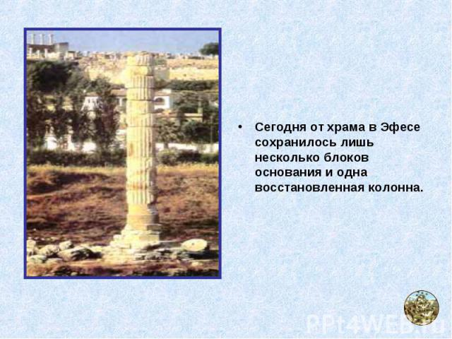 Сегодня от храма в Эфесе сохранилось лишь несколько блоков основания и одна восстановленная колонна.