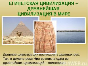Египетская цивилизация – древнейшая цивилизация в мире.