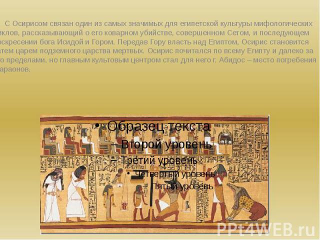 С Осирисом связан один из самых значимых для египетской культуры мифологических циклов, рассказывающий о его коварном убийстве, совершенном Сетом, и последующем воскресении бога Исидой и Гором. Передав Гору власть над Египтом, Осирис становится зате…