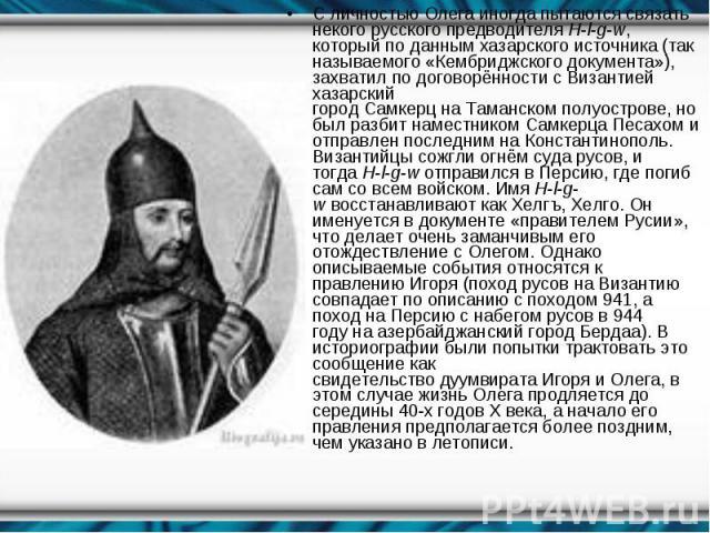С личностью Олега иногда пытаются связать некого русского предводителяH-l-g-w, который по данным хазарского источника (так называемого«Кембриджского документа»), захватил по договорённости с Византией хазарский городСамкерцна…