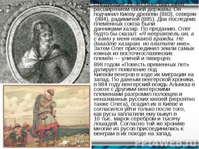 Следующие 25 лет Олег был занят расширениемсвоей державы. Он подчинилКиевудревлян(883),северян(884),радимичей(885). Два последних племенных союза были данникамихазар. По преданию, Олег будто бы с…
