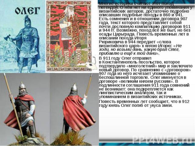 Многие историки считают этот поход легендой. О нём нет ни единого упоминания у византийских авторов, достаточно подробно описавших подобные походы в860и941. Есть сомнения и в отношении договора 907 года, текст которого представляет…