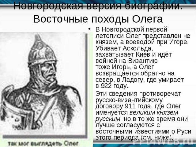 ВНовгородской первой летописиОлег представлен не князем, а воеводой приИгоре. УбиваетАскольда, захватываетКиеви идёт войной на Византию тожеИгорь, а Олег возвращается обратно на север, вЛадогу, где уми…