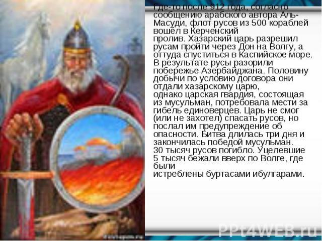 Где-то после912 года, согласно сообщению арабского автораАль-Масуди,флотрусовиз 500 кораблей вошёл вКерченский пролив.Хазарский царьразрешил русам пройти через ДоннаВолгу, а оттуда спустить…