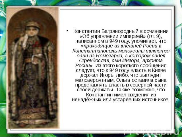 Константин Багрянородныйв сочинении «Об управлении империей» (гл. 9), написанном в949 году, упоминает, что «приходящие из внешней Росии в Константинопольмоноксилы являются одни из Немогарда, в котором сидел Сфендослав, сын Ингора, …
