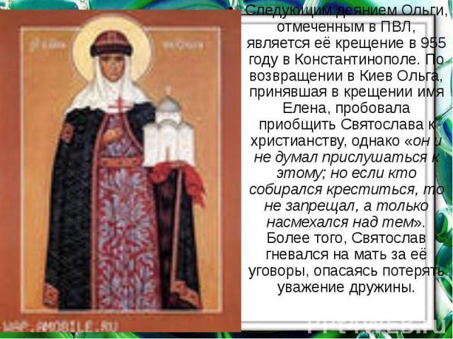 Следующим деянием Ольги, отмеченным вПВЛ, является еёкрещениев955 годувКонстантинополе. По возвращении в Киев Ольга, принявшая в крещении имя Елена, пробовала приобщить Святослава к христианству, однако «он и не д…