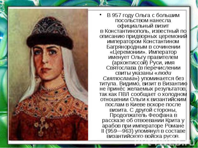 В957 годуОльга с большим посольством нанесла официальный визит вКонстантинополь, известный по описанию придворных церемоний императоромКонстантином Багрянороднымв сочинении «Церемонии». Император именует Ольгу правителе…