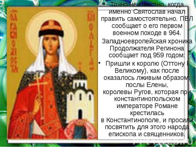 Точно неизвестно, когда именно Святослав начал править самостоятельно. ПВЛ сообщает о его первом военном походе в964. Точно неизвестно, когда именно Святослав начал править самостоятельно. ПВЛ сообщает о его первом военном походе в964. З…