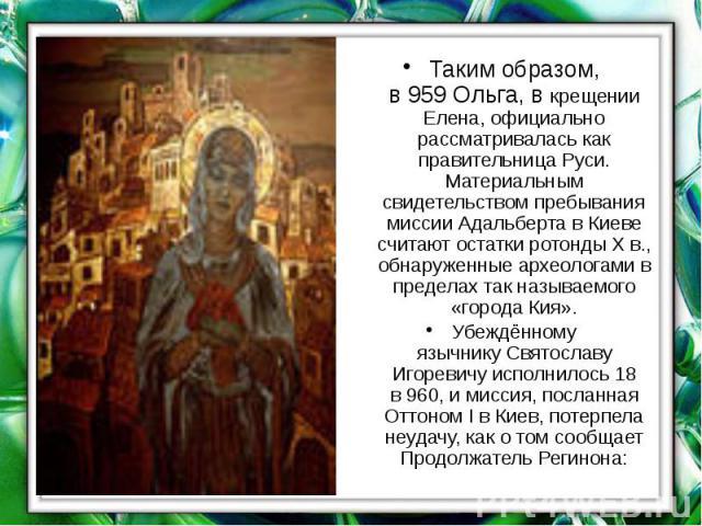 Таким образом, в959Ольга, в крещении Елена, официально рассматривалась как правительница Руси. Материальным свидетельством пребывания миссии Адальберта в Киеве считают остаткиротондыХ в., обнаруженные археологами в пределах т…