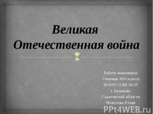 Великая Отечественная война Работу выполнила Ученица 10А класса МАОУ СОШ № 25 г.