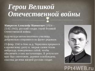 Матросов Александр Матвеевич (1924—23.02.1943), русский солдат, герой Великой От