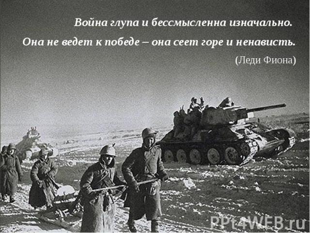 Война глупа ибессмысленна изначально. Война глупа ибессмысленна изначально. Она не ведет кпобеде – она сеет горе иненависть. (Леди Фиона)