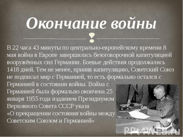 Окончание войны В 22 часа 43 минуты по центрально-европейскому времени 8 мая война в Европе завершилась безоговорочной капитуляцией вооружённых сил Германии. Боевые действия продолжались 1418 дней. Тем не менее, приняв капитуляцию, Советский Союз не…