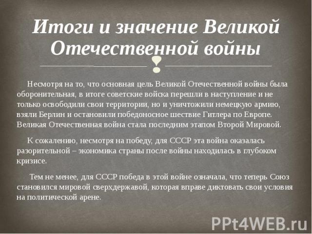 Итоги и значение Великой Отечественной войны Несмотря на то, что основная цель Великой Отечественной войны была оборонительная, в итоге советские войска перешли в наступление и не только освободили свои территории, но и уничтожили немецкую армию, вз…